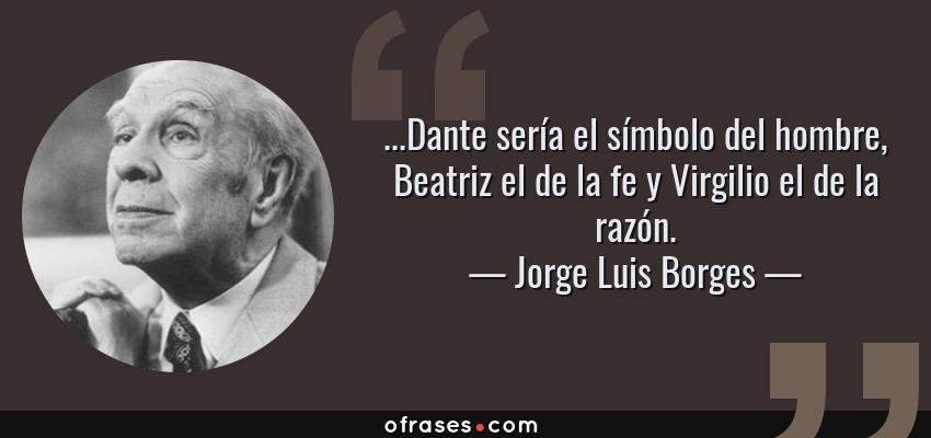 Frases de Jorge Luis Borges - ...Dante sería el símbolo del hombre, Beatriz el de la fe y Virgilio el de la razón.