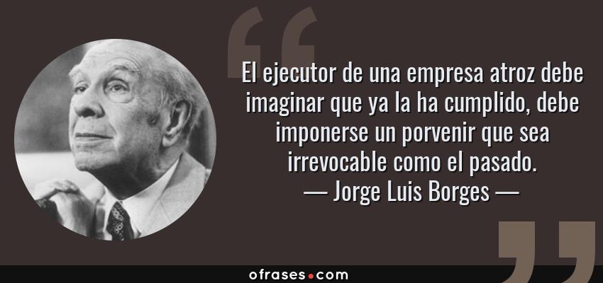 Frases de Jorge Luis Borges - El ejecutor de una empresa atroz debe imaginar que ya la ha cumplido, debe imponerse un porvenir que sea irrevocable como el pasado.