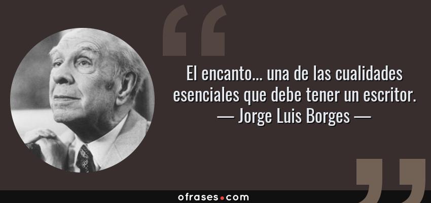 Frases de Jorge Luis Borges - El encanto... una de las cualidades esenciales que debe tener un escritor.