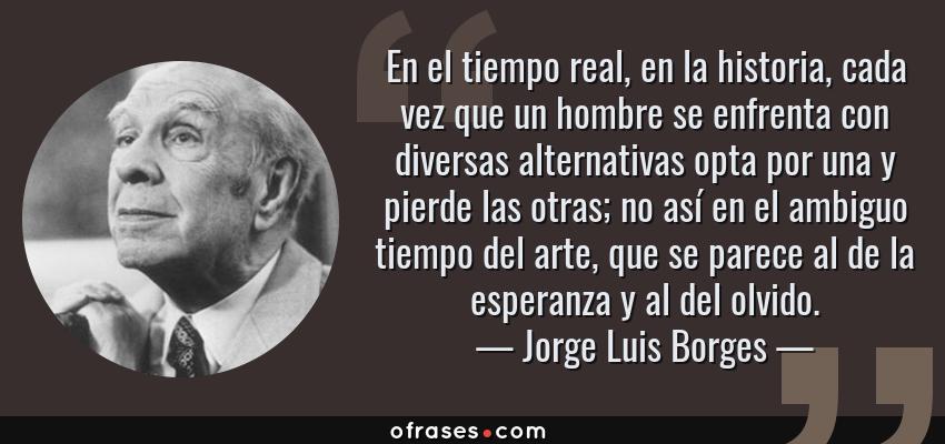 Frases de Jorge Luis Borges - En el tiempo real, en la historia, cada vez que un hombre se enfrenta con diversas alternativas opta por una y pierde las otras; no así en el ambiguo tiempo del arte, que se parece al de la esperanza y al del olvido.