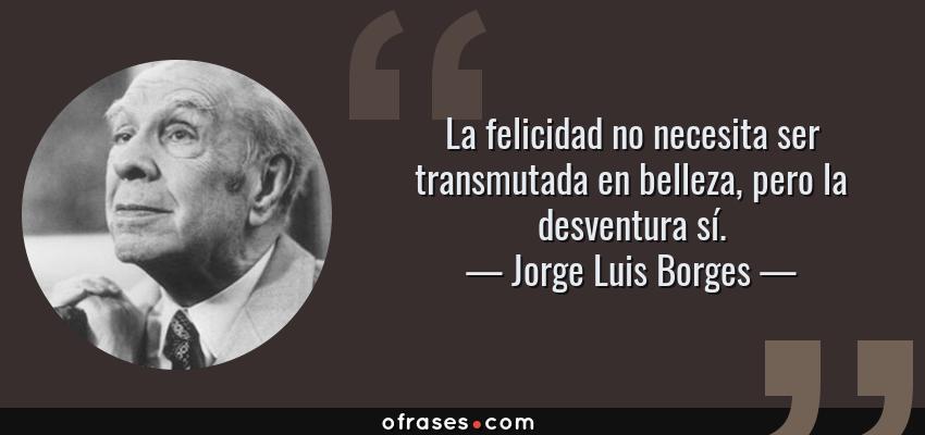 Frases de Jorge Luis Borges - La felicidad no necesita ser transmutada en belleza, pero la desventura sí.