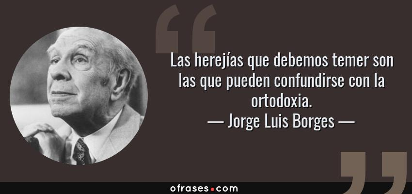 Frases de Jorge Luis Borges - Las herejías que debemos temer son las que pueden confundirse con la ortodoxia.