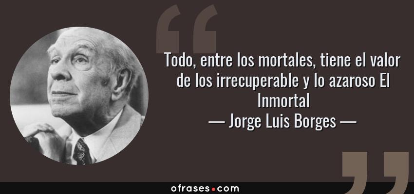 Frases de Jorge Luis Borges - Todo, entre los mortales, tiene el valor de los irrecuperable y lo azaroso El Inmortal