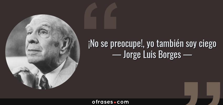 Frases de Jorge Luis Borges - ¡No se preocupe!, yo también soy ciego