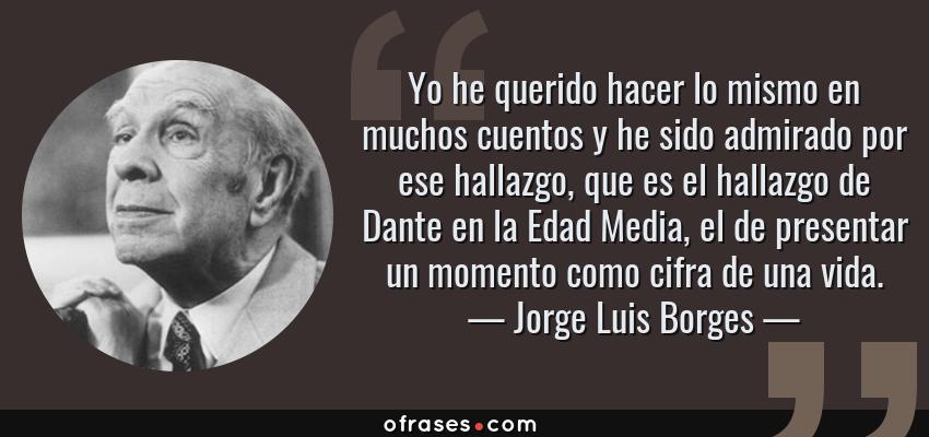 Frases de Jorge Luis Borges - Yo he querido hacer lo mismo en muchos cuentos y he sido admirado por ese hallazgo, que es el hallazgo de Dante en la Edad Media, el de presentar un momento como cifra de una vida.