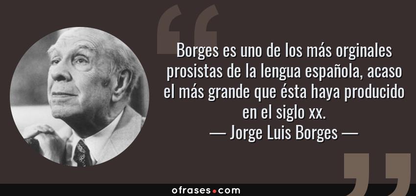 Frases de Jorge Luis Borges - Borges es uno de los más orginales prosistas de la lengua española, acaso el más grande que ésta haya producido en el siglo xx.