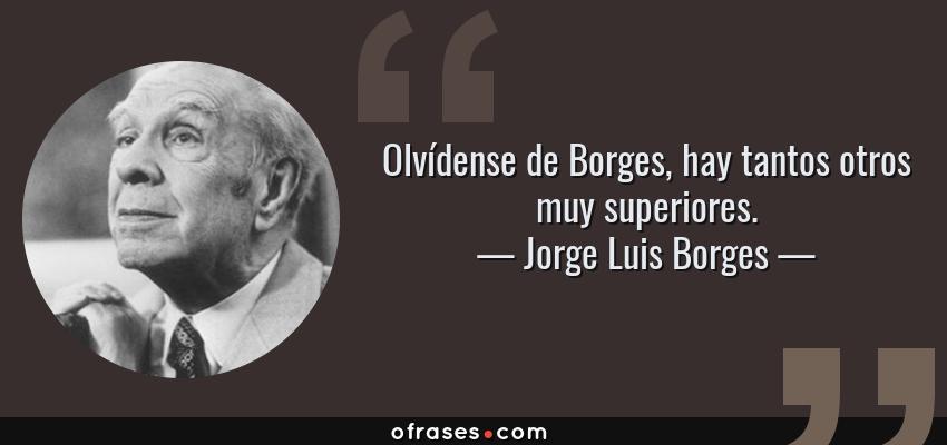 Frases de Jorge Luis Borges - Olvídense de Borges, hay tantos otros muy superiores.