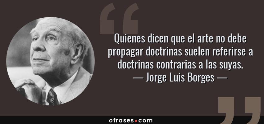 Frases de Jorge Luis Borges - Quienes dicen que el arte no debe propagar doctrinas suelen referirse a doctrinas contrarias a las suyas.
