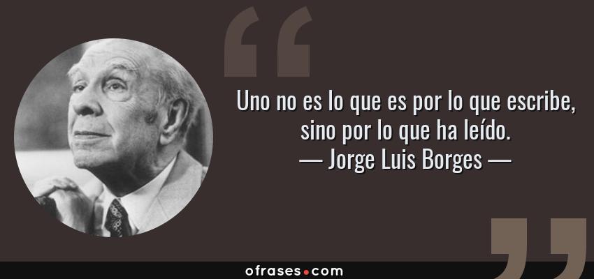 Frases de Jorge Luis Borges - Uno no es lo que es por lo que escribe, sino por lo que ha leído.