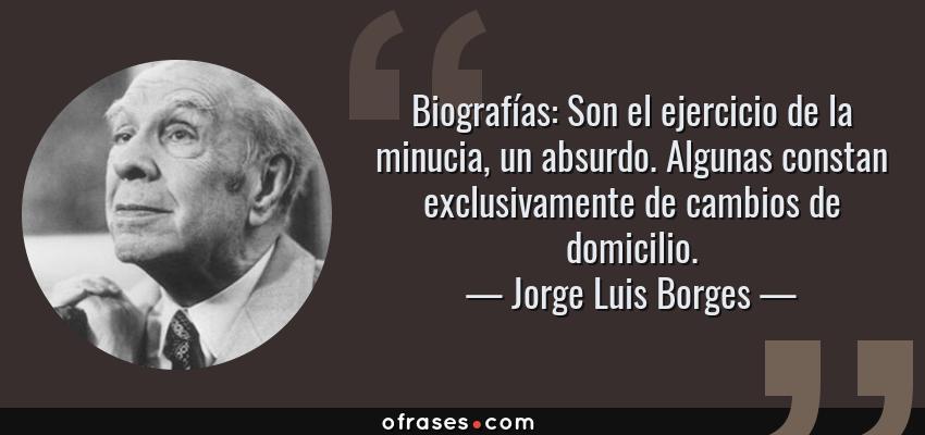 Frases de Jorge Luis Borges - Biografías: Son el ejercicio de la minucia, un absurdo. Algunas constan exclusivamente de cambios de domicilio.