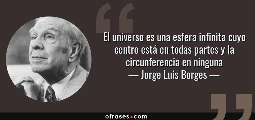 Frases de Jorge Luis Borges - El universo es una esfera infinita cuyo centro está en todas partes y la circunferencia en ninguna