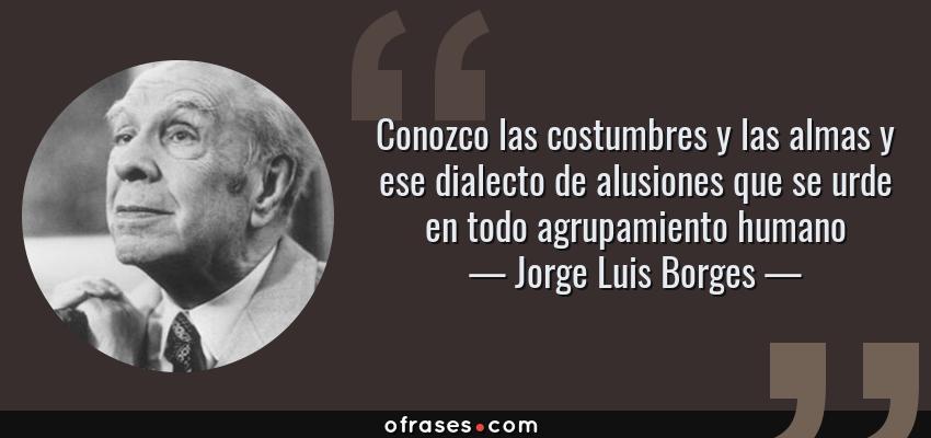 Frases de Jorge Luis Borges - Conozco las costumbres y las almas y ese dialecto de alusiones que se urde en todo agrupamiento humano