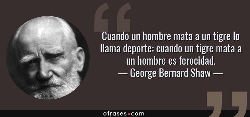 Frases de George Bernard Shaw - Cuando un hombre mata a un tigre lo llama deporte: cuando un tigre mata a un hombre es ferocidad.