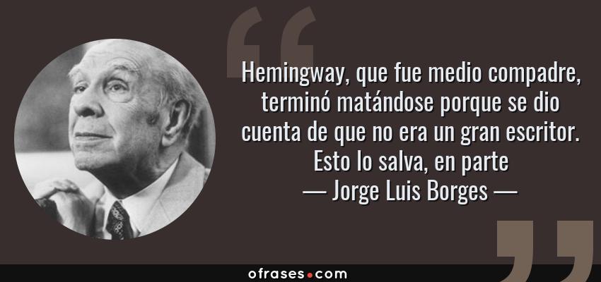 Frases de Jorge Luis Borges - Hemingway, que fue medio compadre, terminó matándose porque se dio cuenta de que no era un gran escritor. Esto lo salva, en parte
