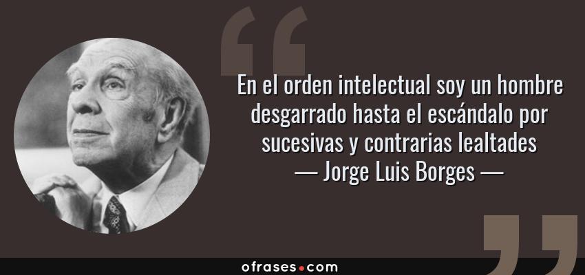 Frases de Jorge Luis Borges - En el orden intelectual soy un hombre desgarrado hasta el escándalo por sucesivas y contrarias lealtades