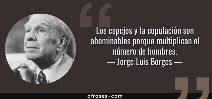Frases de Jorge Luis Borges - Los espejos y la copulación son abominables porque multiplican el número de hombres.