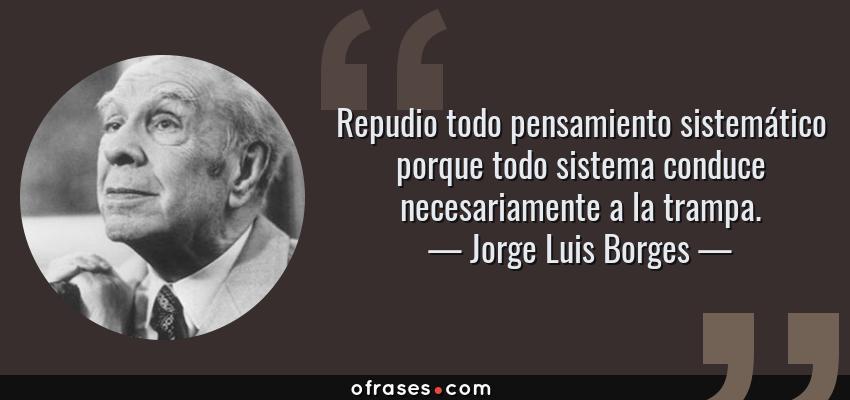 Frases de Jorge Luis Borges - Repudio todo pensamiento sistemático porque todo sistema conduce necesariamente a la trampa.