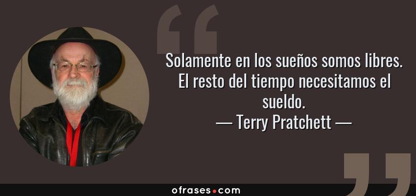 Frases de Terry Pratchett - Solamente en los sueños somos libres. El resto del tiempo necesitamos el sueldo.