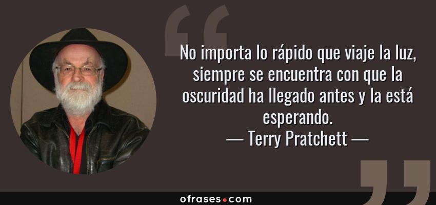 Frases de Terry Pratchett - No importa lo rápido que viaje la luz, siempre se encuentra con que la oscuridad ha llegado antes y la está esperando.