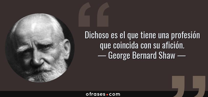 Frases de George Bernard Shaw - Dichoso es el que tiene una profesión que coincida con su afición.