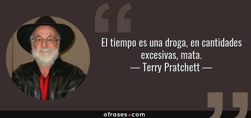 Frases de Terry Pratchett - El tiempo es una droga, en cantidades excesivas, mata.
