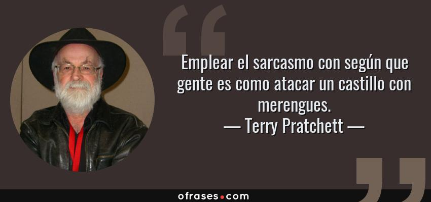 Frases de Terry Pratchett - Emplear el sarcasmo con según que gente es como atacar un castillo con merengues.