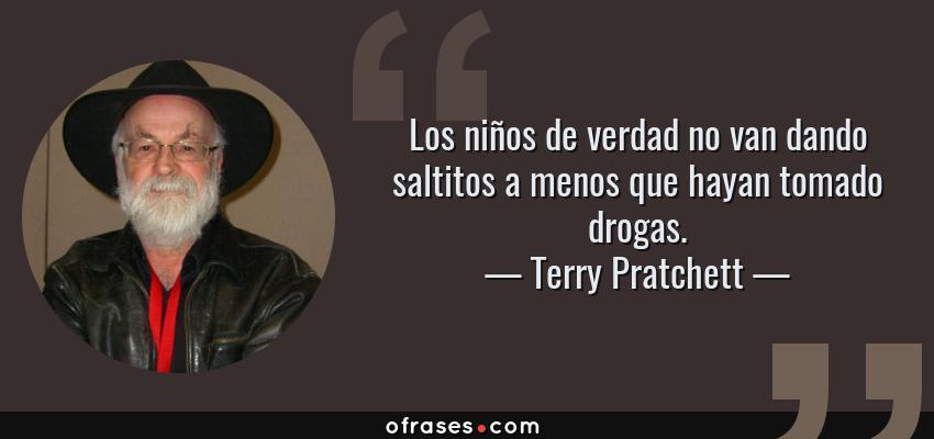 Frases de Terry Pratchett - Los niños de verdad no van dando saltitos a menos que hayan tomado drogas.