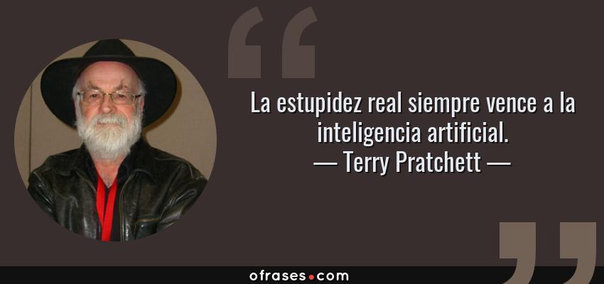 Frases de Terry Pratchett - La estupidez real siempre vence a la inteligencia artificial.