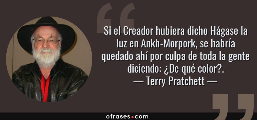 Frases de Terry Pratchett - Si el Creador hubiera dicho Hágase la luz en Ankh-Morpork, se habría quedado ahí por culpa de toda la gente diciendo: ¿De qué color?.