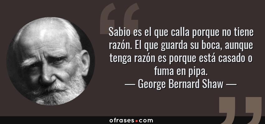 Frases de George Bernard Shaw - Sabio es el que calla porque no tiene razón. El que guarda su boca, aunque tenga razón es porque está casado o fuma en pipa.