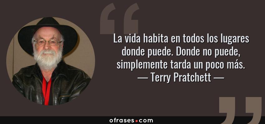 Frases de Terry Pratchett - La vida habita en todos los lugares donde puede. Donde no puede, simplemente tarda un poco más.