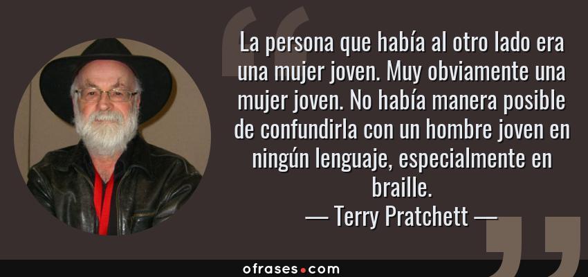 Frases de Terry Pratchett - La persona que había al otro lado era una mujer joven. Muy obviamente una mujer joven. No había manera posible de confundirla con un hombre joven en ningún lenguaje, especialmente en braille.