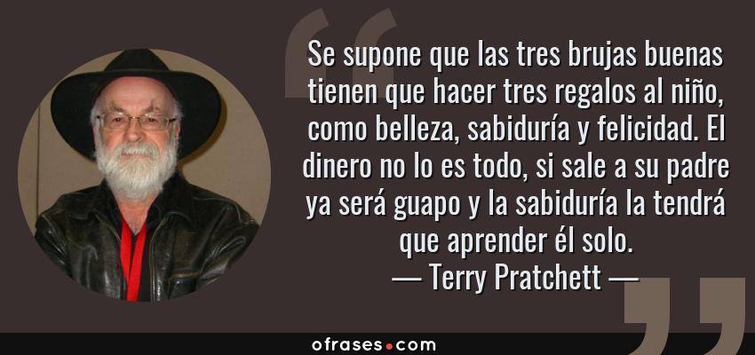 Frases de Terry Pratchett - Se supone que las tres brujas buenas tienen que hacer tres regalos al niño, como belleza, sabiduría y felicidad. El dinero no lo es todo, si sale a su padre ya será guapo y la sabiduría la tendrá que aprender él solo.