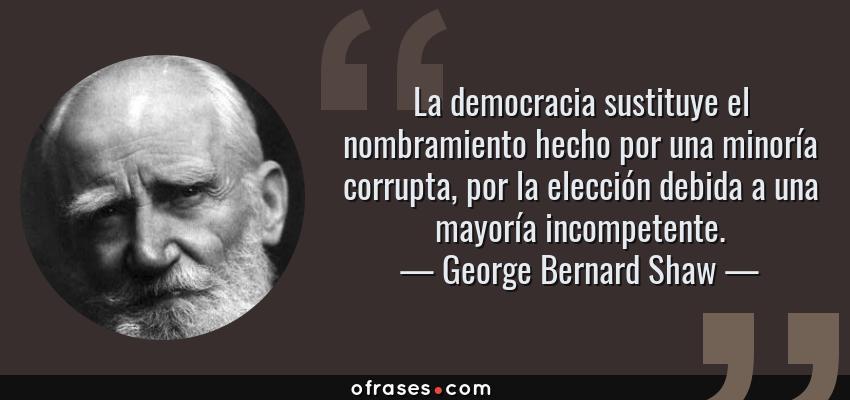 Frases de George Bernard Shaw - La democracia sustituye el nombramiento hecho por una minoría corrupta, por la elección debida a una mayoría incompetente.