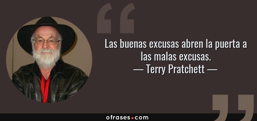 Frases de Terry Pratchett - Las buenas excusas abren la puerta a las malas excusas.