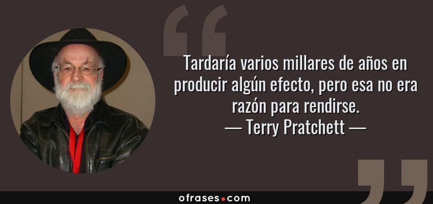 Frases de Terry Pratchett - Tardaría varios millares de años en producir algún efecto, pero esa no era razón para rendirse.