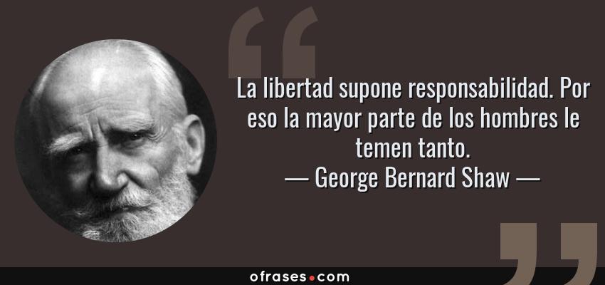 Frases de George Bernard Shaw - La libertad supone responsabilidad. Por eso la mayor parte de los hombres le temen tanto.