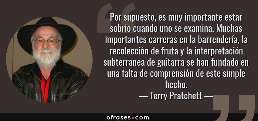 Frases de Terry Pratchett - Por supuesto, es muy importante estar sobrio cuando uno se examina. Muchas importantes carreras en la barrendería, la recolección de fruta y la interpretación subterranea de guitarra se han fundado en una falta de comprensión de este simple hecho.