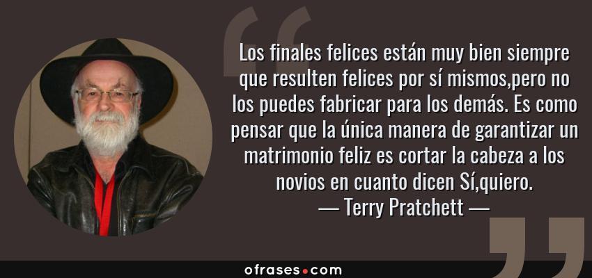 Frases de Terry Pratchett - Los finales felices están muy bien siempre que resulten felices por sí mismos,pero no los puedes fabricar para los demás. Es como pensar que la única manera de garantizar un matrimonio feliz es cortar la cabeza a los novios en cuanto dicen Sí,quiero.