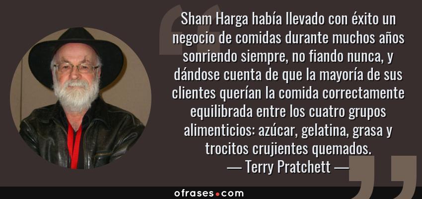 Frases de Terry Pratchett - Sham Harga había llevado con éxito un negocio de comidas durante muchos años sonriendo siempre, no fiando nunca, y dándose cuenta de que la mayoría de sus clientes querían la comida correctamente equilibrada entre los cuatro grupos alimenticios: azúcar, gelatina, grasa y trocitos crujientes quemados.