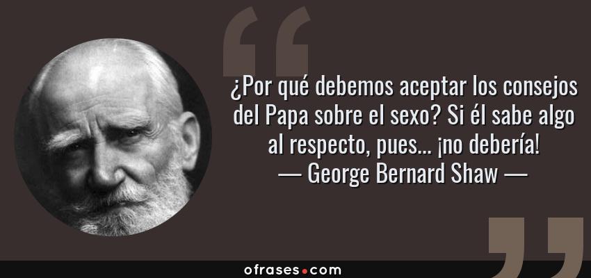 Frases de George Bernard Shaw - ¿Por qué debemos aceptar los consejos del Papa sobre el sexo? Si él sabe algo al respecto, pues... ¡no debería!