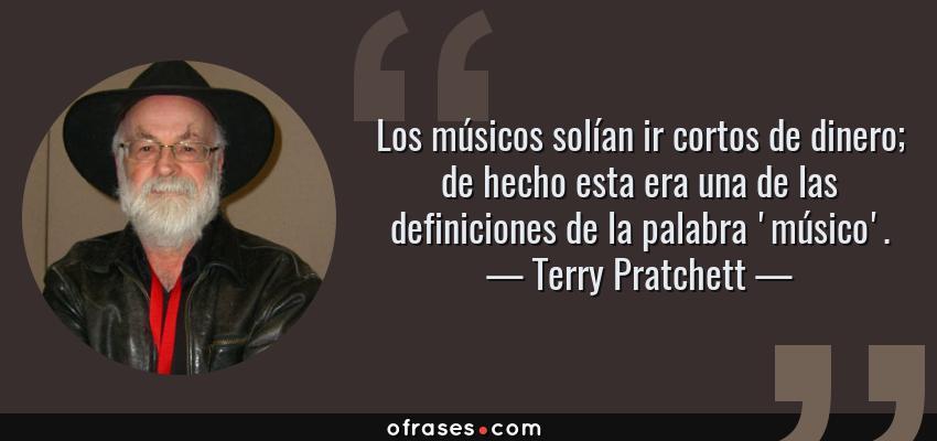 Frases de Terry Pratchett - Los músicos solían ir cortos de dinero; de hecho esta era una de las definiciones de la palabra 'músico'.