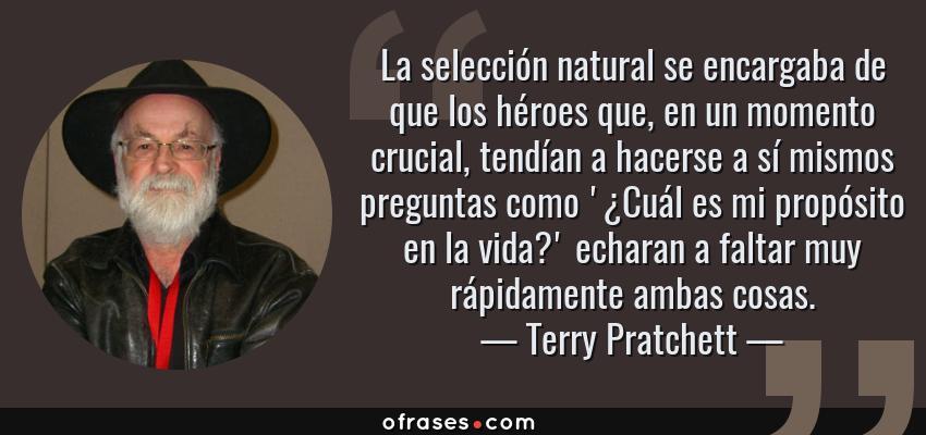 Frases de Terry Pratchett - La selección natural se encargaba de que los héroes que, en un momento crucial, tendían a hacerse a sí mismos preguntas como '¿Cuál es mi propósito en la vida?' echaran a faltar muy rápidamente ambas cosas.