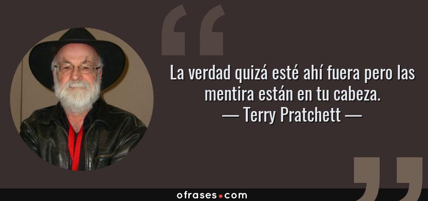 Frases de Terry Pratchett - La verdad quizá esté ahí fuera pero las mentira están en tu cabeza.