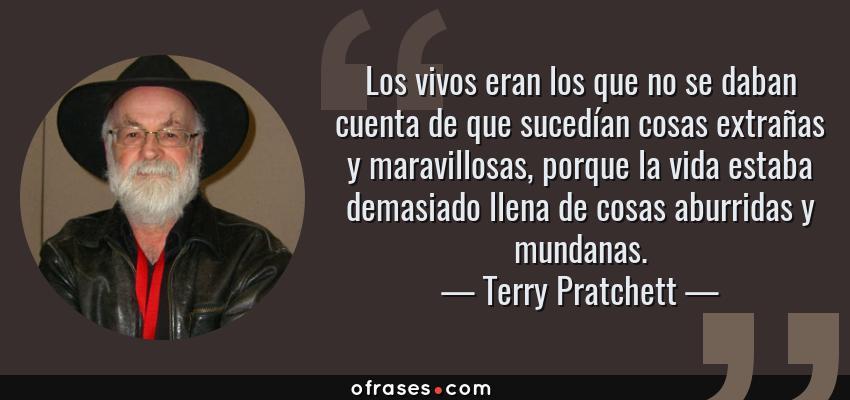 Frases de Terry Pratchett - Los vivos eran los que no se daban cuenta de que sucedían cosas extrañas y maravillosas, porque la vida estaba demasiado llena de cosas aburridas y mundanas.