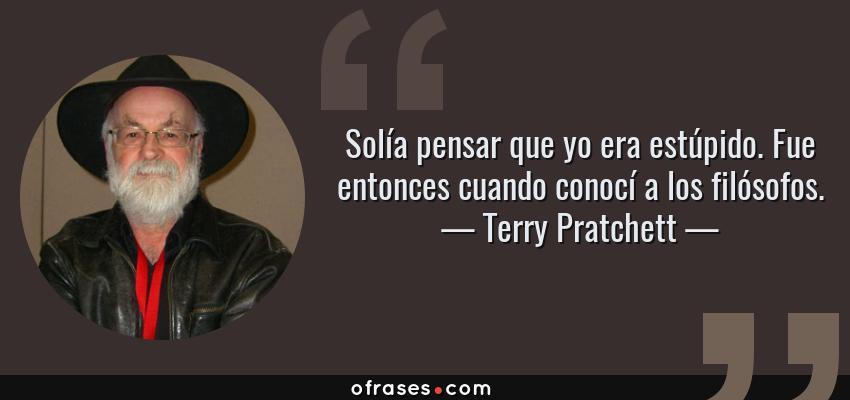 Frases de Terry Pratchett - Solía pensar que yo era estúpido. Fue entonces cuando conocí a los filósofos.