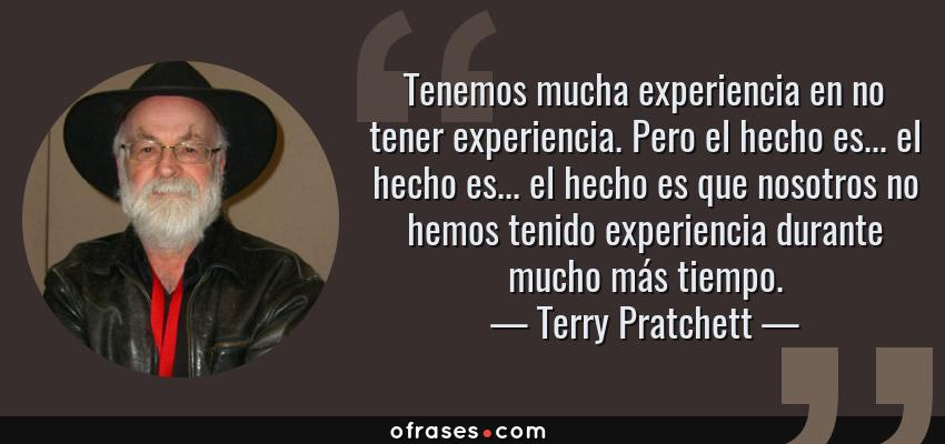 Frases de Terry Pratchett - Tenemos mucha experiencia en no tener experiencia. Pero el hecho es... el hecho es... el hecho es que nosotros no hemos tenido experiencia durante mucho más tiempo.