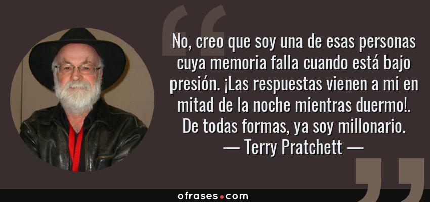 Frases de Terry Pratchett - No, creo que soy una de esas personas cuya memoria falla cuando está bajo presión. ¡Las respuestas vienen a mi en mitad de la noche mientras duermo!. De todas formas, ya soy millonario.