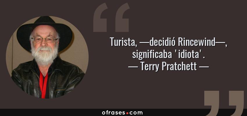 Frases de Terry Pratchett - Turista, —decidió Rincewind—, significaba 'idiota'.