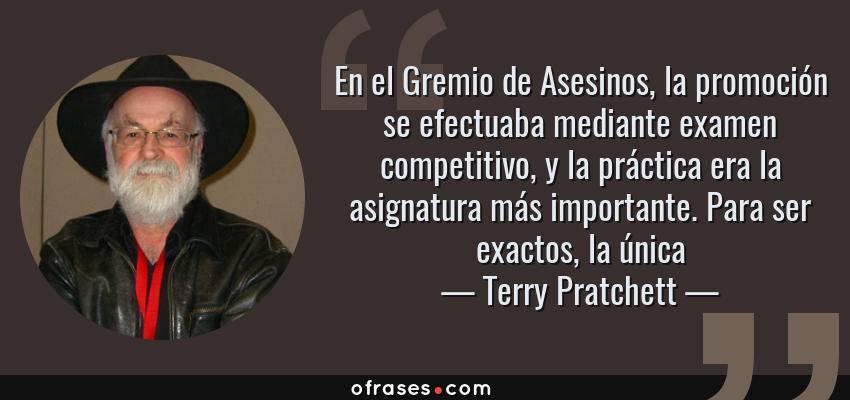 Frases de Terry Pratchett - En el Gremio de Asesinos, la promoción se efectuaba mediante examen competitivo, y la práctica era la asignatura más importante. Para ser exactos, la única